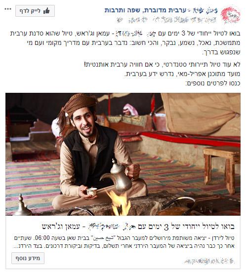 פרסום לדוגמה - בואו לטיול ייחודי של 3 ימים עם ------ עמאן וג'ראש, טיול שהוא סדנת ערבית מתמשכת, נאכל, נשמע, נבקר, והכי חשוֹב: נדבר בערבית עם מדריך מקומי ועם מי שנפגוש בדרך. לא עוד טיול תיירותי סטנדרטי כי אם חװייה ערבית אותנטית! מועד מתוכנן אפרל-מאי, נדרש ידע בערבית. כנסו לפרטים נוספים: